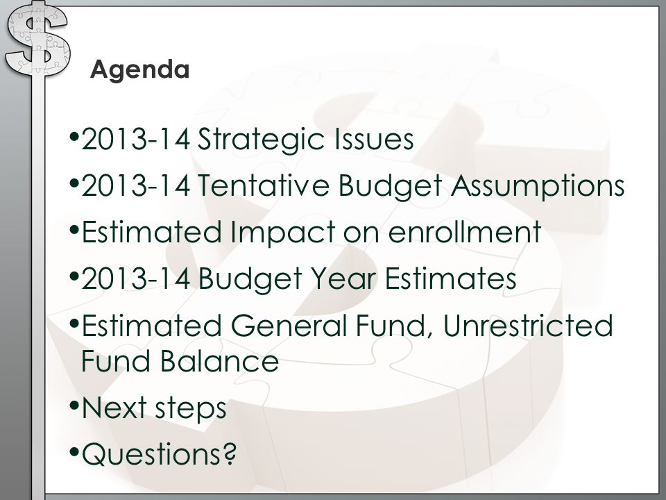 Agenda 2013-14 Strategic Issues 2013-14 Tentative Budget Assumptions Estimated Impact on enrollment 2013-14 Budget Year Estimates Estimated General Fund, Unrestricted Fund Balance Next steps Questions