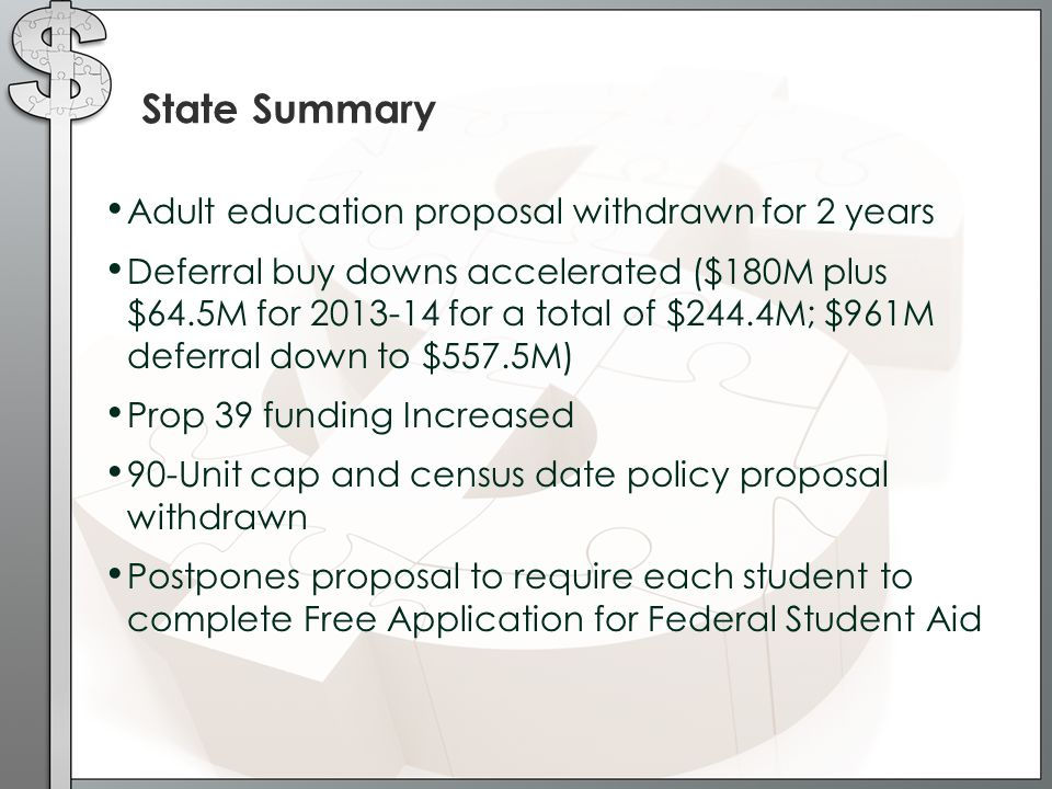 State Summary Adult education proposal withdrawn for 2 years Deferral buy downs accelerated ($180M plus $64.5M for 2013-14 for a total of $244.4M; $961M deferral down to $557.5M) Prop 39 funding Increased 90-Unit cap and census date policy proposal withdrawn Postpones proposal to require each student to complete Free Application for Federal Student Aid