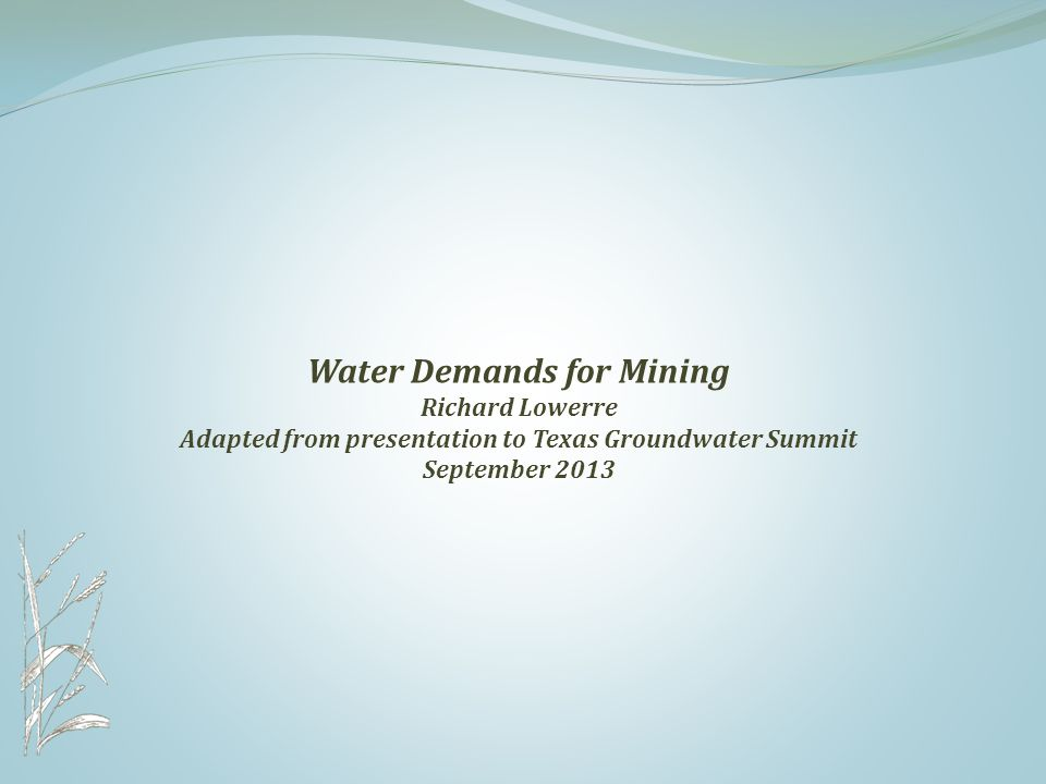 Water Demands for Mining Richard Lowerre Adapted from presentation to Texas Groundwater Summit September 2013