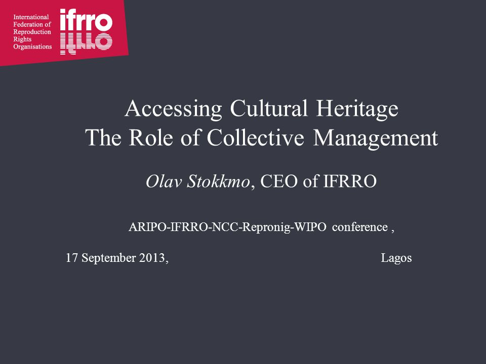 Accessing Cultural Heritage The Role of Collective Management Olav Stokkmo, CEO of IFRRO ARIPO-IFRRO-NCC-Repronig-WIPO conference, 17 September 2013,Lagos