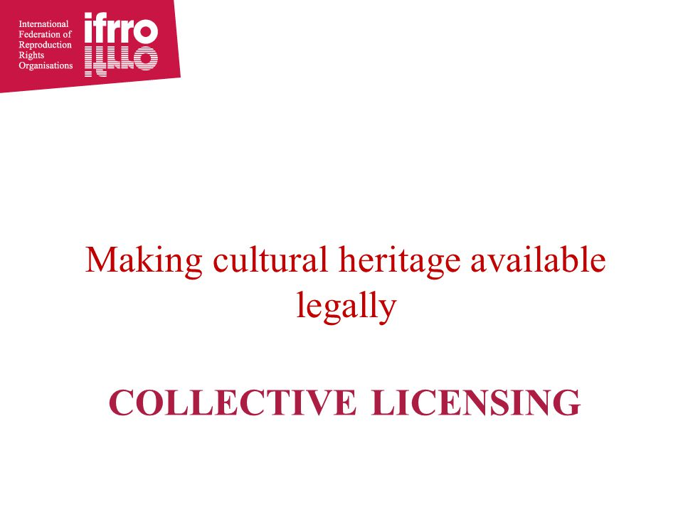 COLLECTIVE LICENSING Making cultural heritage available legally