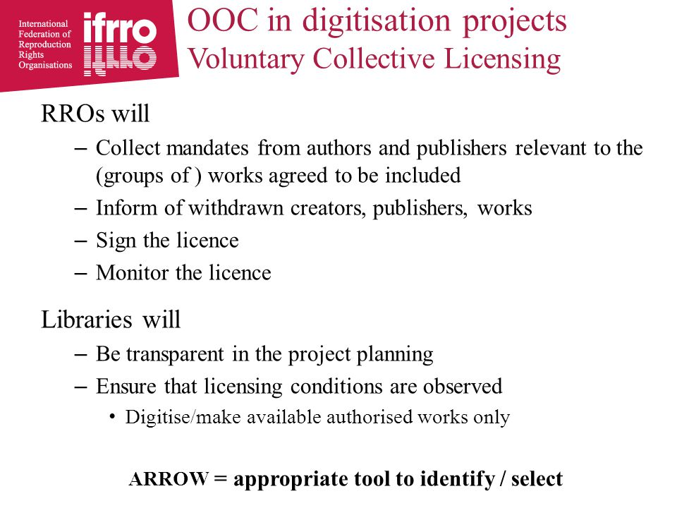 OOC in digitisation projects Voluntary Collective Licensing RROs will – Collect mandates from authors and publishers relevant to the (groups of ) works agreed to be included – Inform of withdrawn creators, publishers, works – Sign the licence – Monitor the licence Libraries will – Be transparent in the project planning – Ensure that licensing conditions are observed Digitise/make available authorised works only ARROW = appropriate tool to identify / select