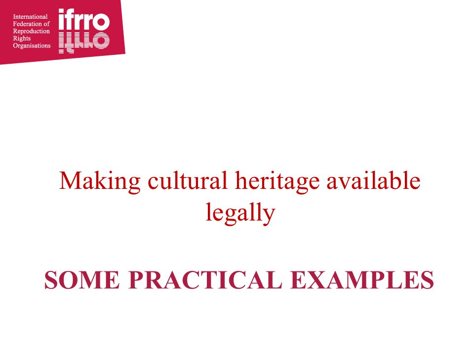 SOME PRACTICAL EXAMPLES Making cultural heritage available legally