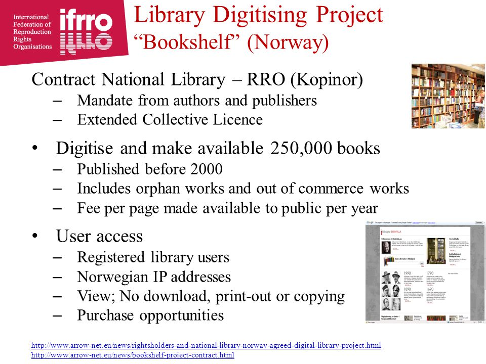 Contract National Library – RRO (Kopinor) – Mandate from authors and publishers – Extended Collective Licence Digitise and make available 250,000 books – Published before 2000 – Includes orphan works and out of commerce works – Fee per page made available to public per year User access – Registered library users – Norwegian IP addresses – View; No download, print-out or copying – Purchase opportunities http://www.arrow-net.eu/news/rightsholders-and-national-library-norway-agreed-digital-library-project.html http://www.arrow-net.eu/news/bookshelf-project-contract.html Library Digitising Project Bookshelf (Norway)