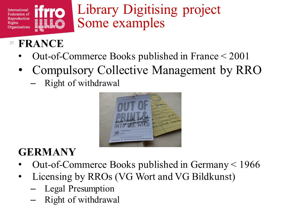 FRANCE Out-of-Commerce Books published in France < 2001 Compulsory Collective Management by RRO – Right of withdrawal GERMANY Out-of-Commerce Books published in Germany < 1966 Licensing by RROs (VG Wort and VG Bildkunst) – Legal Presumption – Right of withdrawal Library Digitising project Some examples 25
