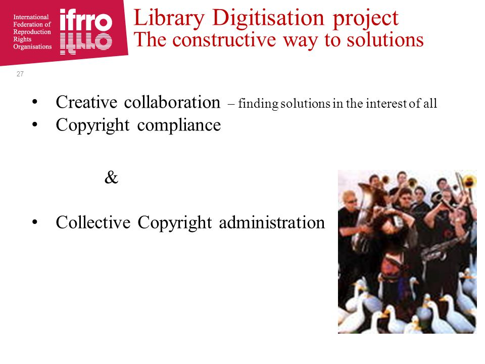 Creative collaboration – finding solutions in the interest of all Copyright compliance & Collective Copyright administration 27 Library Digitisation project The constructive way to solutions