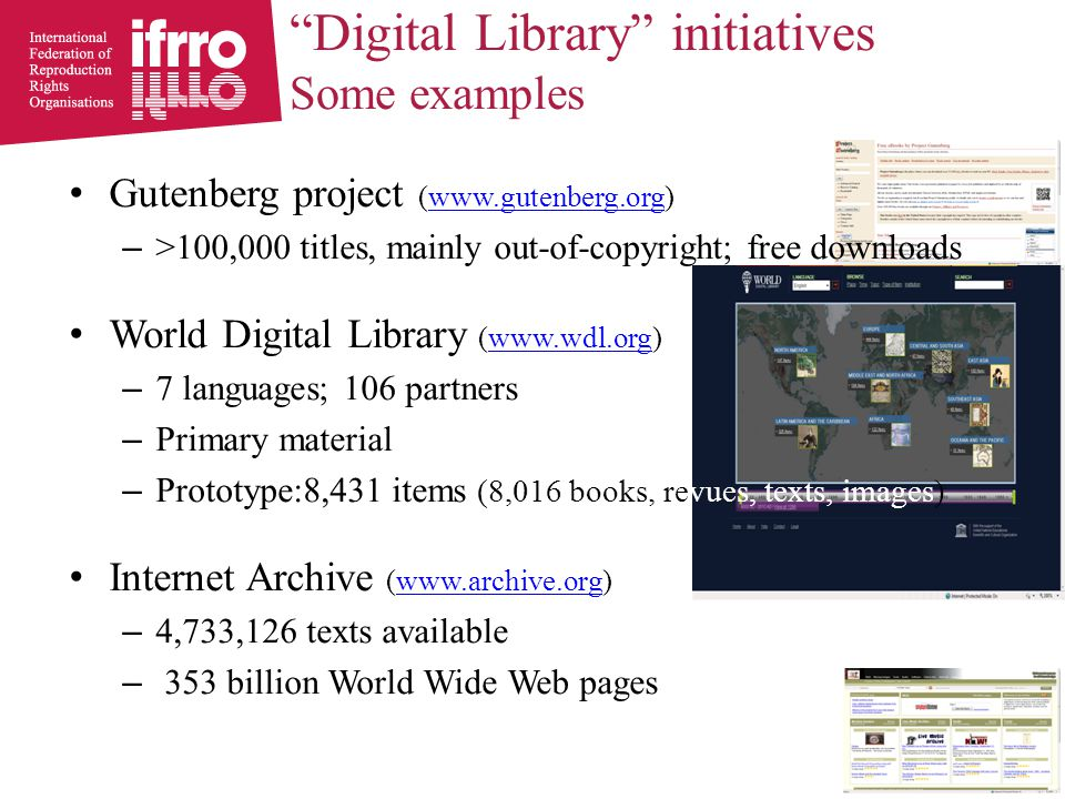 Gutenberg project (www.gutenberg.org)www.gutenberg.org – >100,000 titles, mainly out-of-copyright; free downloads World Digital Library (www.wdl.org)www.wdl.org – 7 languages; 106 partners – Primary material – Prototype:8,431 items (8,016 books, revues, texts, images) Internet Archive (www.archive.org)www.archive.org – 4,733,126 texts available – 353 billion World Wide Web pages Digital Library initiatives Some examples