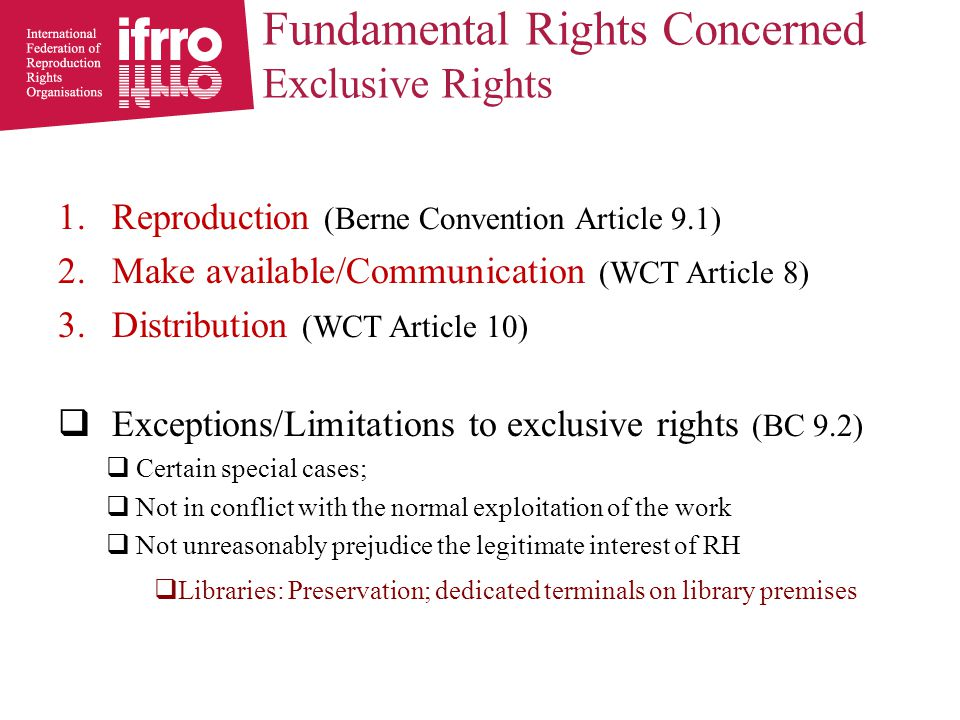 Fundamental Rights Concerned Exclusive Rights 1.Reproduction (Berne Convention Article 9.1) 2.Make available/Communication (WCT Article 8) 3.Distribution (WCT Article 10)  Exceptions/Limitations to exclusive rights (BC 9.2)  Certain special cases;  Not in conflict with the normal exploitation of the work  Not unreasonably prejudice the legitimate interest of RH  Libraries: Preservation; dedicated terminals on library premises