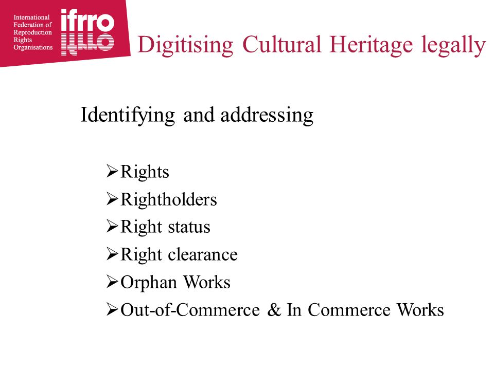 Identifying and addressing  Rights  Rightholders  Right status  Right clearance  Orphan Works  Out-of-Commerce & In Commerce Works Digitising Cu