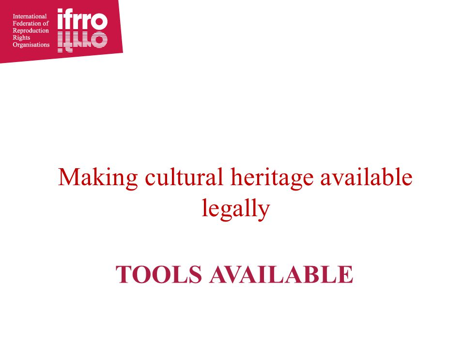 TOOLS AVAILABLE Making cultural heritage available legally