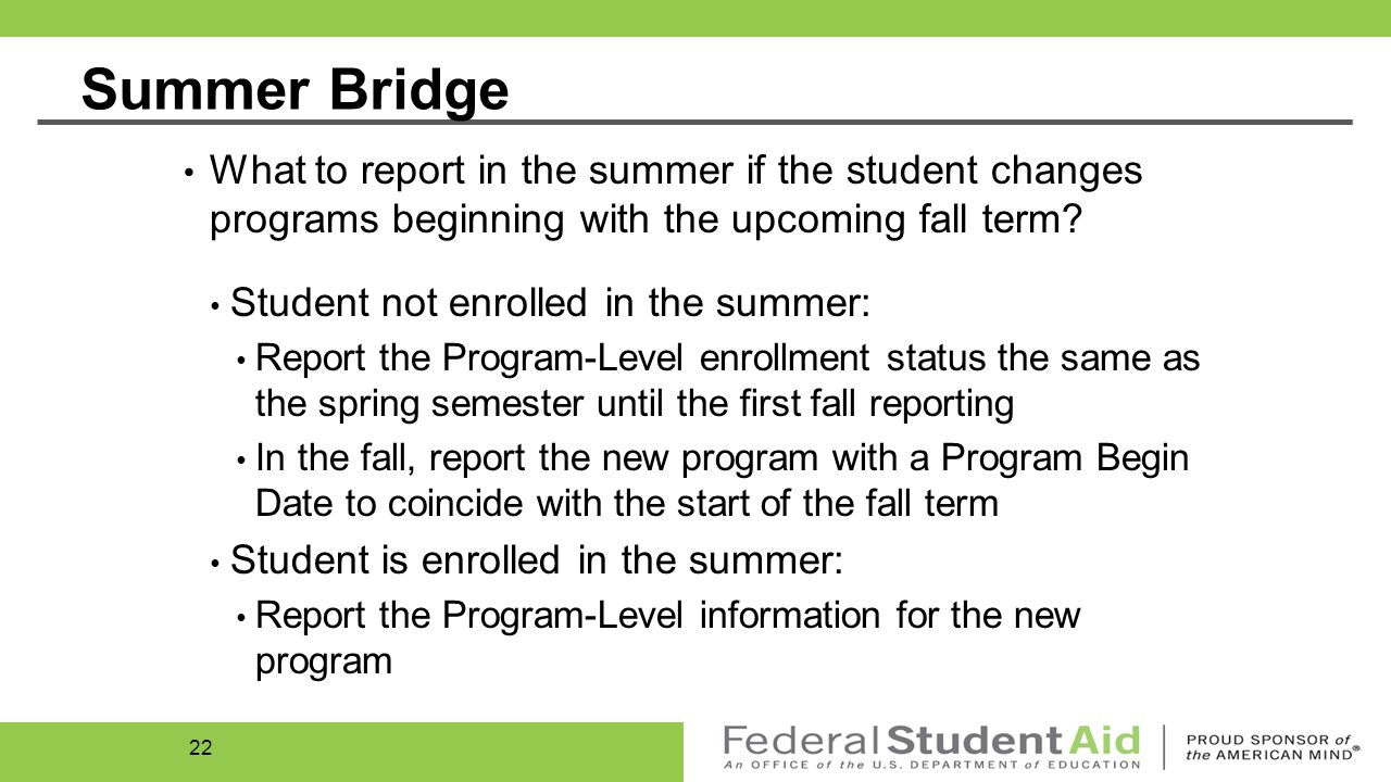 Embedded Credentials Some programs are structured so that, while the student is enrolled in one program (Credential Level), the student may earn one or more other credentials while completing the program for which the student is enrolled Example: an associate degree program with an embedded certificate(s) If student is not enrolled in the embedded program, only report the student for the program in which they are enrolled If student is enrolled in both programs, report the student for both programs 21