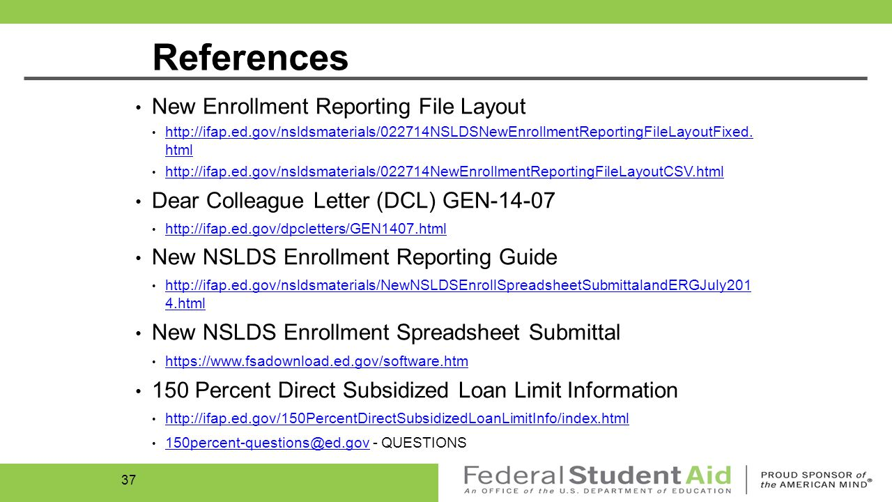 Enrollment Resources… New Enrollment Reporting Layouts: February 27, 2014 GEN-14-07 (NSLDS Enrollment Updates): April 14, 2014 NSLDS Newsletter 45: April 24, 2014 New Spreadsheet Submittal: July 16, 2014 New Enrollment Reporting Guide: July 23, 2014 ANN-14-16: Webinar Recordings #4 & #5 (NSLDS program-level enrollment reporting requirements): August 7, 2014 36