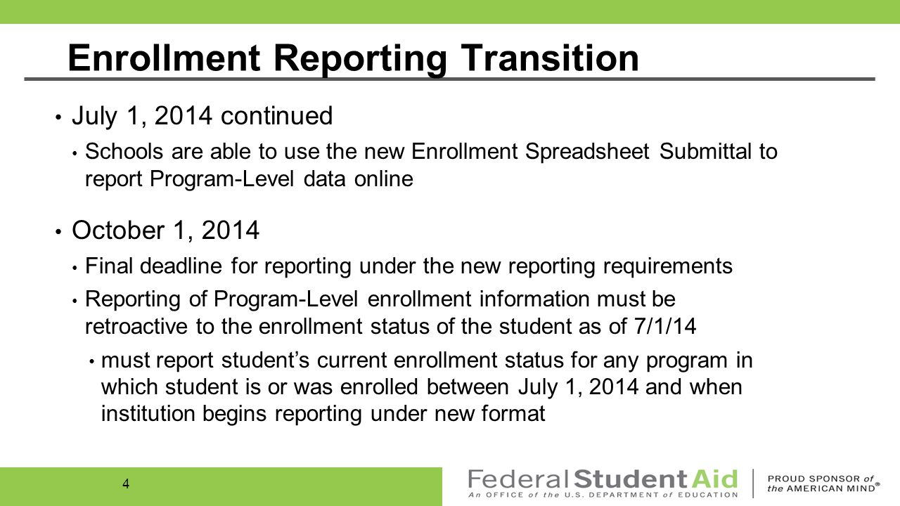 Enrollment Reporting Transition April 14, 2014 Schools are able to report Program-Level data to NSLDS in batch and/or online on the Enrollment Maintenance page July 1, 2014 Schools are required to provide enrollment information every 60 days Schools are required to respond to roster within 15 days Schools should update their schedule to comply with new reporting requirement May choose to provide enrollment reports more frequently than every 60 days 3