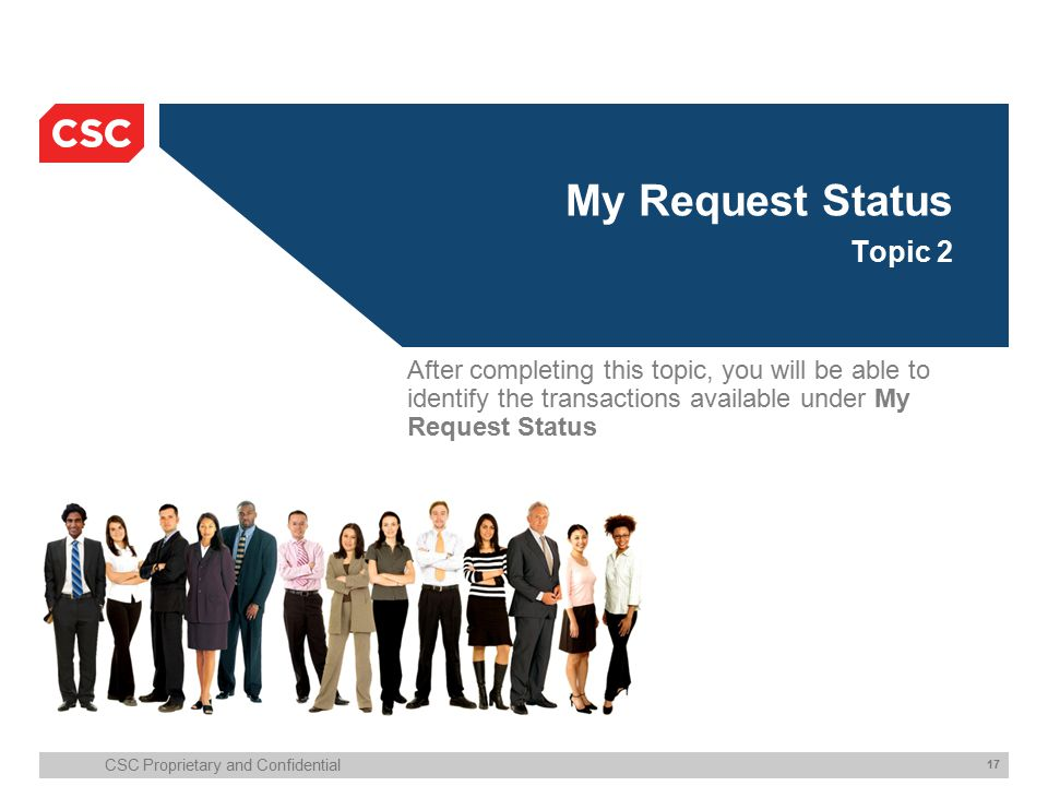 CSC Proprietary and Confidential 17 My Request Status Topic 2 After completing this topic, you will be able to identify the transactions available under My Request Status