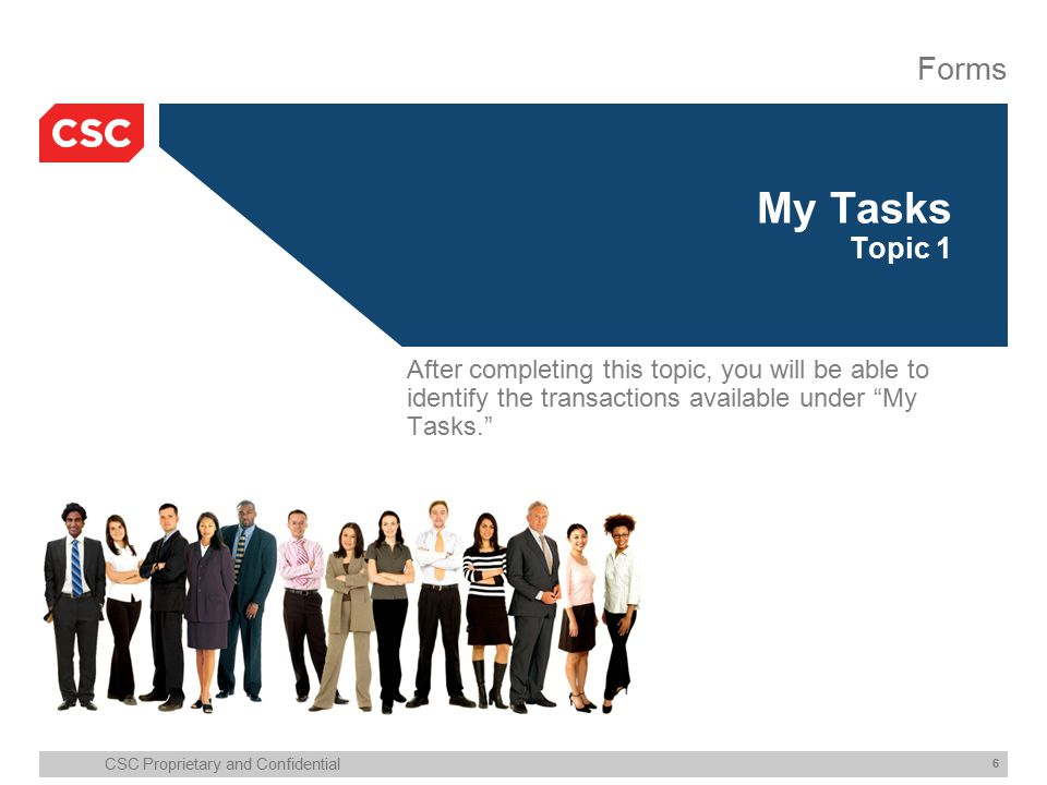 CSC Proprietary and Confidential 6 My Tasks Topic 1 Forms After completing this topic, you will be able to identify the transactions available under My Tasks.