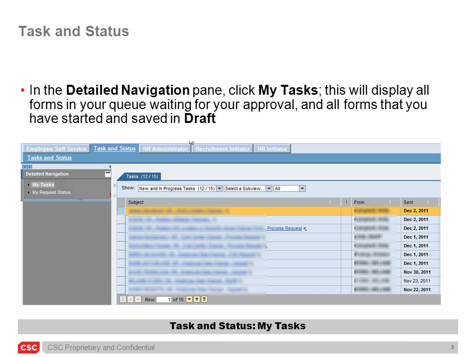 CSC Proprietary and Confidential 8 Task and Status In the Detailed Navigation pane, click My Tasks; this will display all forms in your queue waiting for your approval, and all forms that you have started and saved in Draft Task and Status: My Tasks