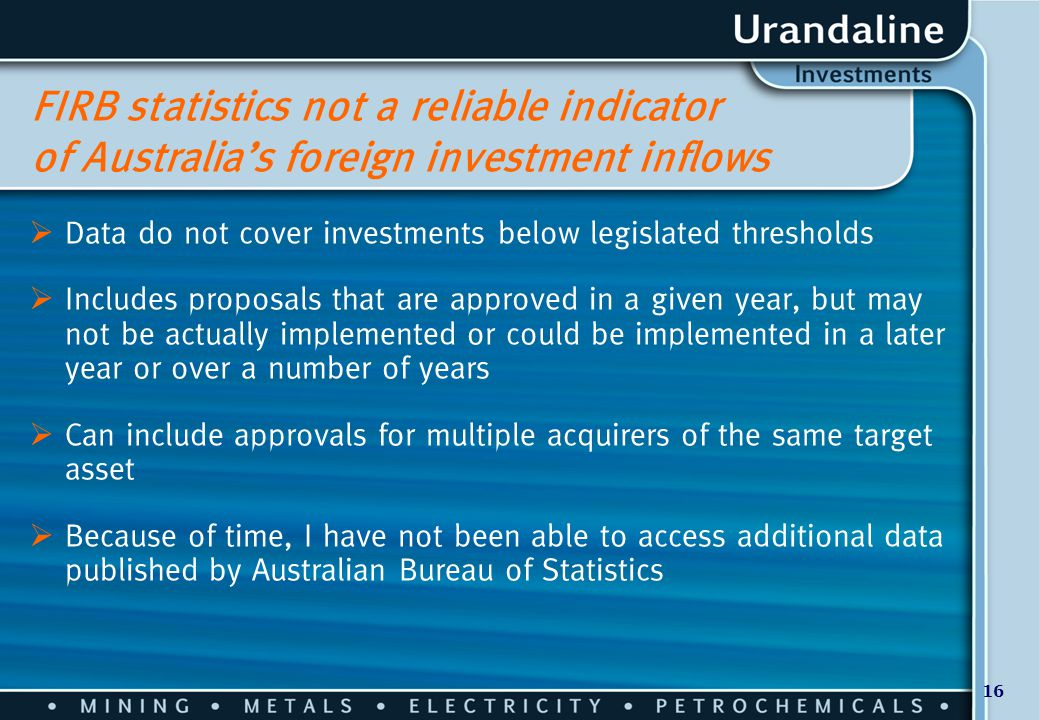 16 FIRB statistics not a reliable indicator of Australia's foreign investment inflows  Data do not cover investments below legislated thresholds  In