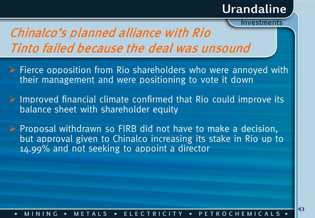 43 Chinalco's planned alliance with Rio Tinto failed because the deal was unsound  Fierce opposition from Rio shareholders who were annoyed with thei