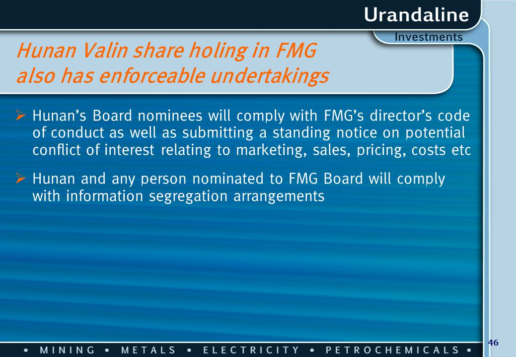 46 Hunan Valin share holing in FMG also has enforceable undertakings  Hunan's Board nominees will comply with FMG's director's code of conduct as wel