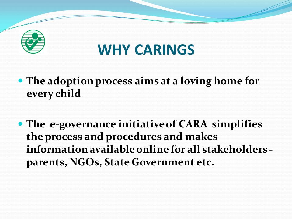 WHY CARINGS The adoption process aims at a loving home for every child The e-governance initiative of CARA simplifies the process and procedures and makes information available online for all stakeholders - parents, NGOs, State Government etc.