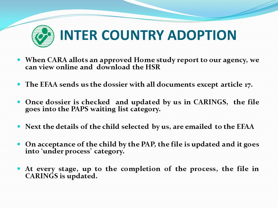 INTER COUNTRY ADOPTION When CARA allots an approved Home study report to our agency, we can view online and download the HSR The EFAA sends us the dos