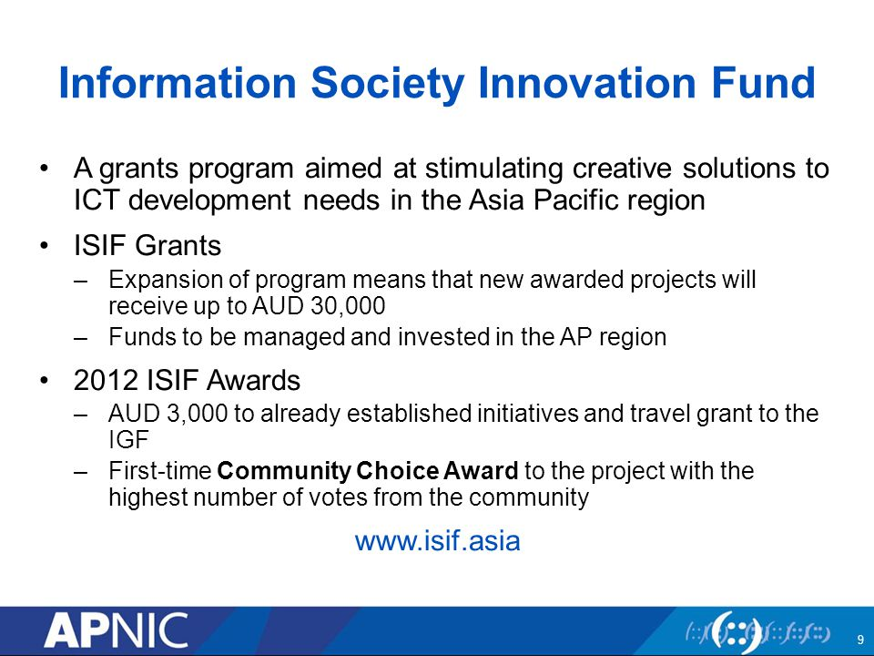 Information Society Innovation Fund A grants program aimed at stimulating creative solutions to ICT development needs in the Asia Pacific region ISIF Grants –Expansion of program means that new awarded projects will receive up to AUD 30,000 –Funds to be managed and invested in the AP region 2012 ISIF Awards –AUD 3,000 to already established initiatives and travel grant to the IGF –First-time Community Choice Award to the project with the highest number of votes from the community www.isif.asia 9