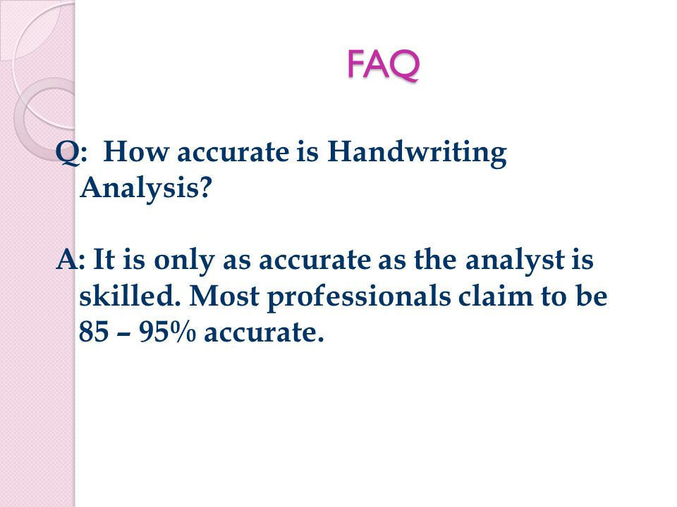 FAQ Q: How accurate is Handwriting Analysis. A: It is only as accurate as the analyst is skilled.