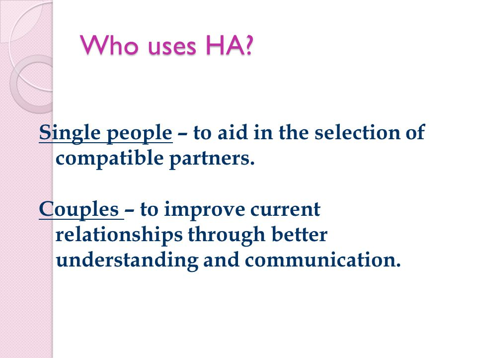 Who uses HA. Single people – to aid in the selection of compatible partners.