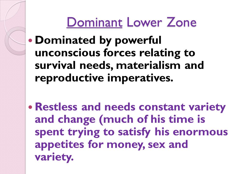 Dominated by powerful unconscious forces relating to survival needs, materialism and reproductive imperatives.