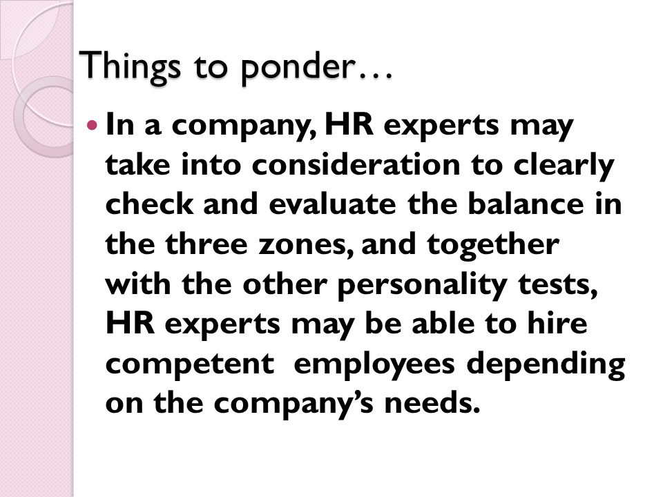 Things to ponder… In a company, HR experts may take into consideration to clearly check and evaluate the balance in the three zones, and together with the other personality tests, HR experts may be able to hire competent employees depending on the company's needs.