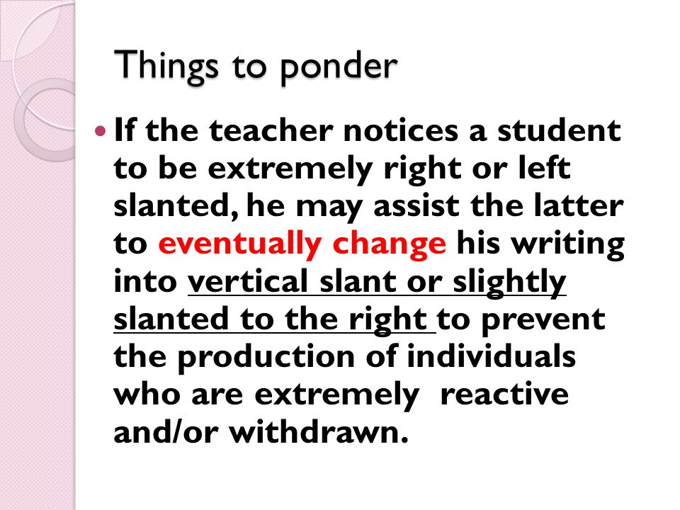 Things to ponder If the teacher notices a student to be extremely right or left slanted, he may assist the latter to eventually change his writing into vertical slant or slightly slanted to the right to prevent the production of individuals who are extremely reactive and/or withdrawn.