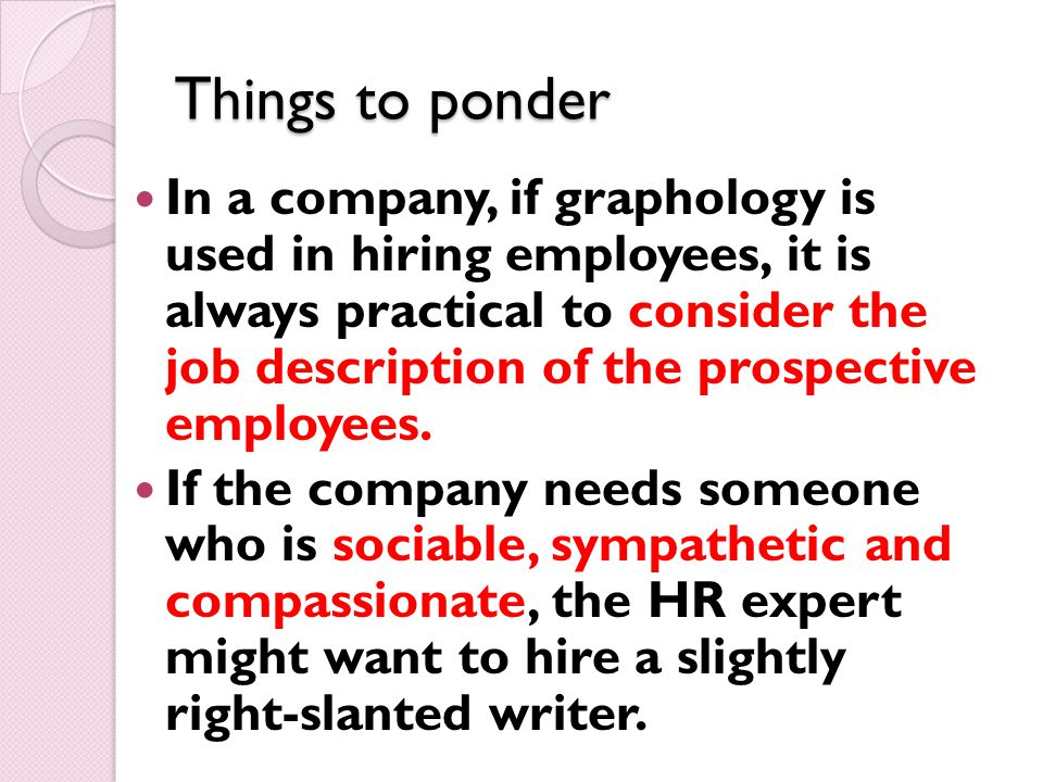 Things to ponder In a company, if graphology is used in hiring employees, it is always practical to consider the job description of the prospective employees.