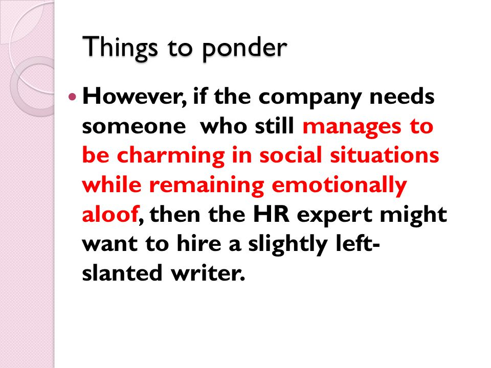 Things to ponder However, if the company needs someone who still manages to be charming in social situations while remaining emotionally aloof, then the HR expert might want to hire a slightly left- slanted writer.