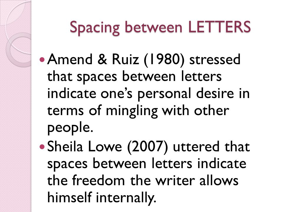 Spacing between LETTERS Amend & Ruiz (1980) stressed that spaces between letters indicate one's personal desire in terms of mingling with other people.