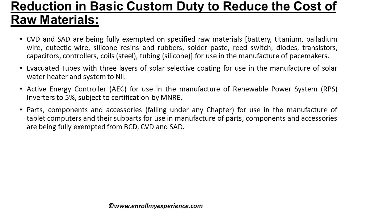 Reduction in Basic Custom Duty to Reduce the Cost of Raw Materials: CVD and SAD are being fully exempted on specified raw materials [battery, titanium, palladium wire, eutectic wire, silicone resins and rubbers, solder paste, reed switch, diodes, transistors, capacitors, controllers, coils (steel), tubing (silicone)] for use in the manufacture of pacemakers.