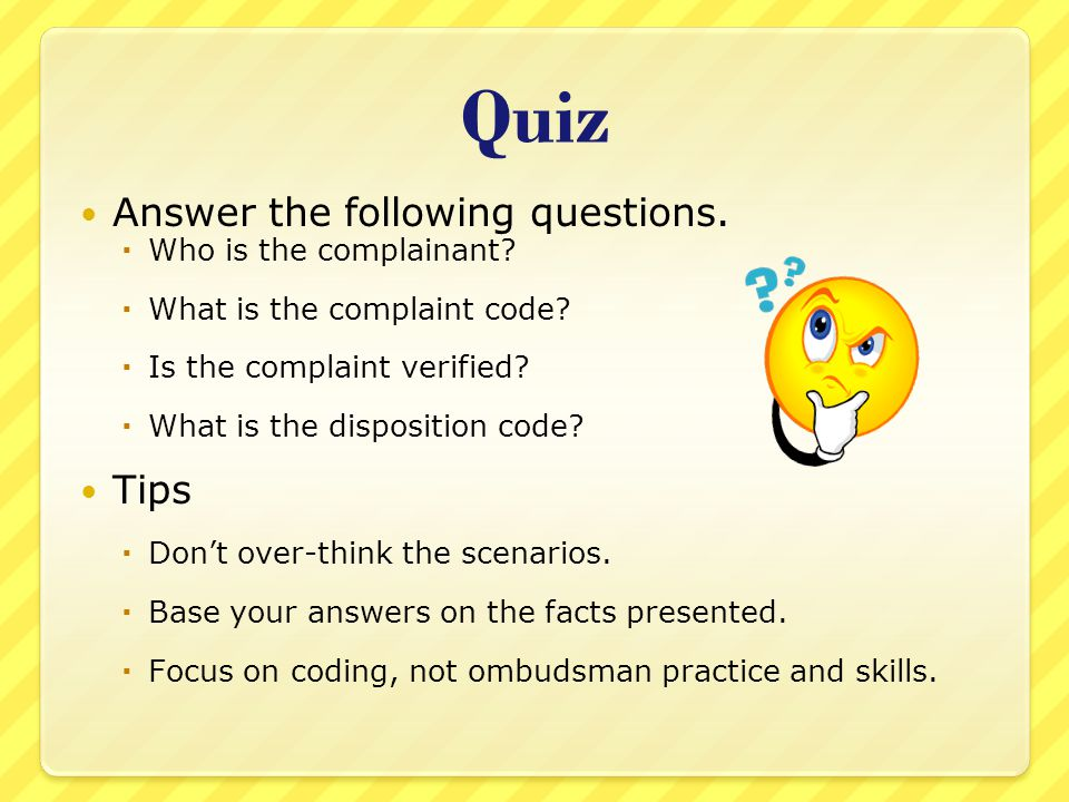 Quiz Answer the following questions.  Who is the complainant?  What is the complaint code?  Is the complaint verified?  What is the disposition co