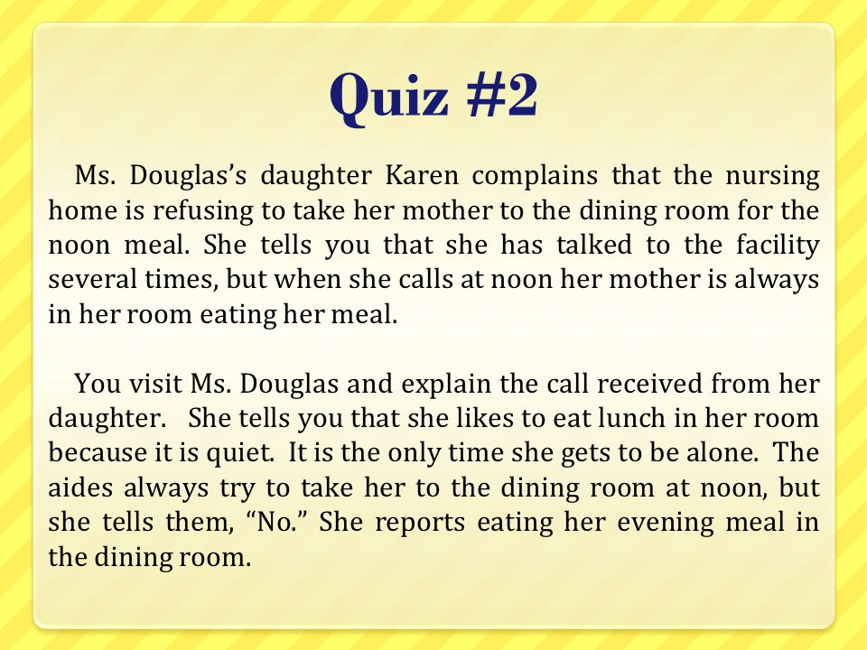 Quiz #2 Ms. Douglas's daughter Karen complains that the nursing home is refusing to take her mother to the dining room for the noon meal. She tells yo