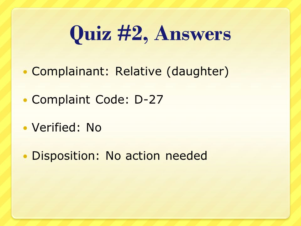 Quiz #2, Answers Complainant: Relative (daughter) Complaint Code: D-27 Verified: No Disposition: No action needed