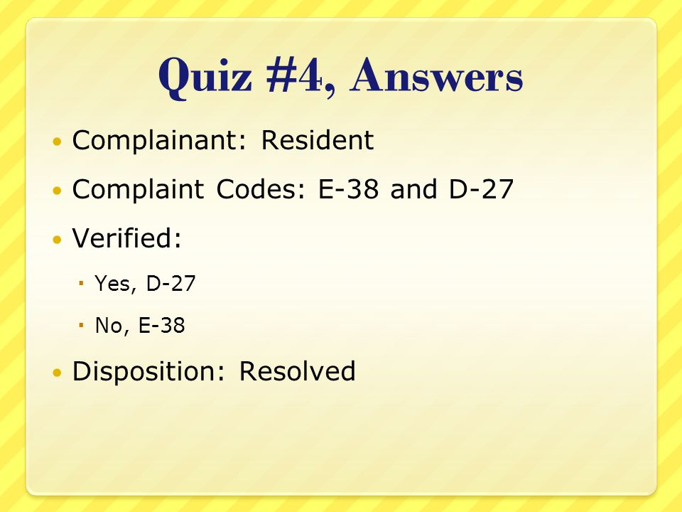 Quiz #4, Answers Complainant: Resident Complaint Codes: E-38 and D-27 Verified:  Yes, D-27  No, E-38 Disposition: Resolved