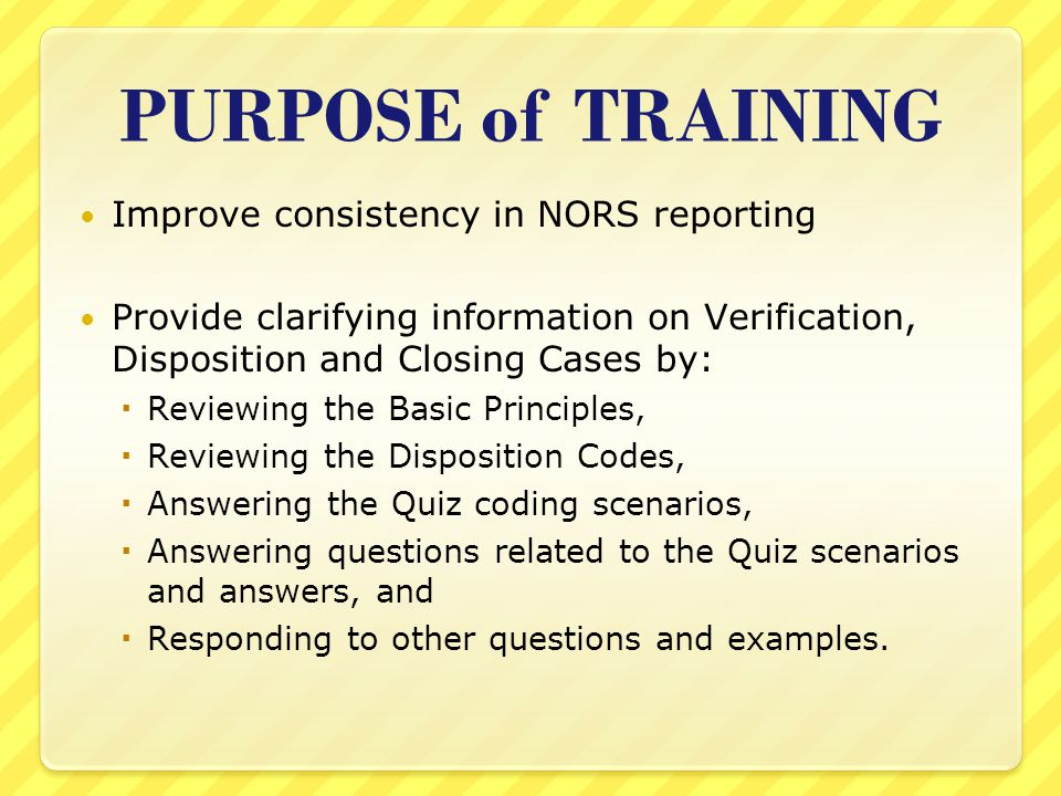 PURPOSE of TRAINING Improve consistency in NORS reporting Provide clarifying information on Verification, Disposition and Closing Cases by:  Reviewing the Basic Principles,  Reviewing the Disposition Codes,  Answering the Quiz coding scenarios,  Answering questions related to the Quiz scenarios and answers, and  Responding to other questions and examples.