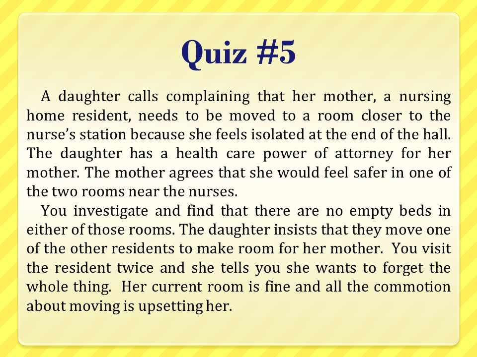 Quiz #5 A daughter calls complaining that her mother, a nursing home resident, needs to be moved to a room closer to the nurse's station because she f