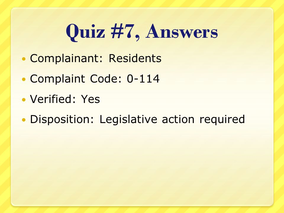 Quiz #7, Answers Complainant: Residents Complaint Code: 0-114 Verified: Yes Disposition: Legislative action required