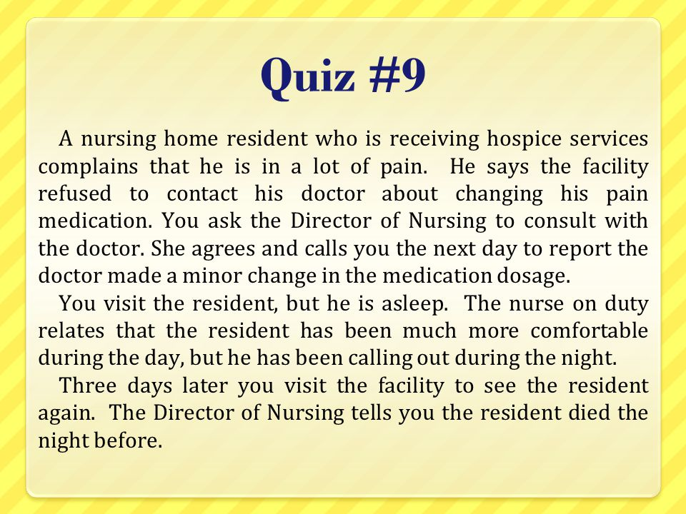 Quiz #9 A nursing home resident who is receiving hospice services complains that he is in a lot of pain. He says the facility refused to contact his d