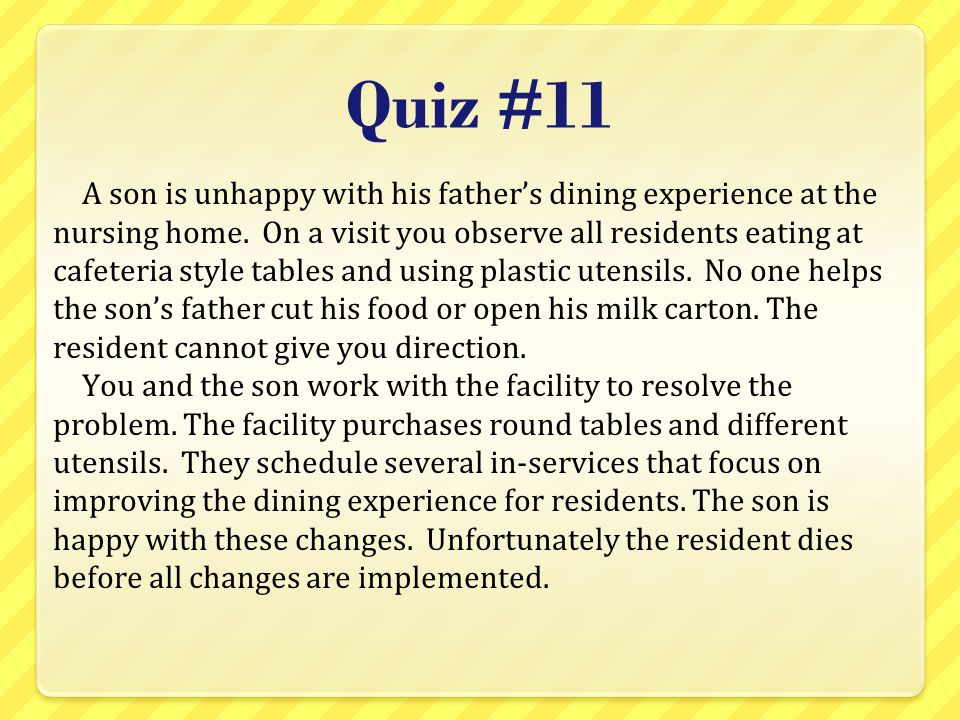 Quiz #11 A son is unhappy with his father's dining experience at the nursing home. On a visit you observe all residents eating at cafeteria style tabl