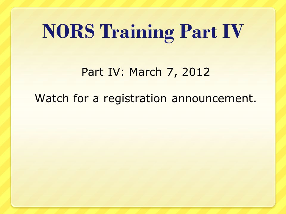 NORS Training Part IV Part IV: March 7, 2012 Watch for a registration announcement.