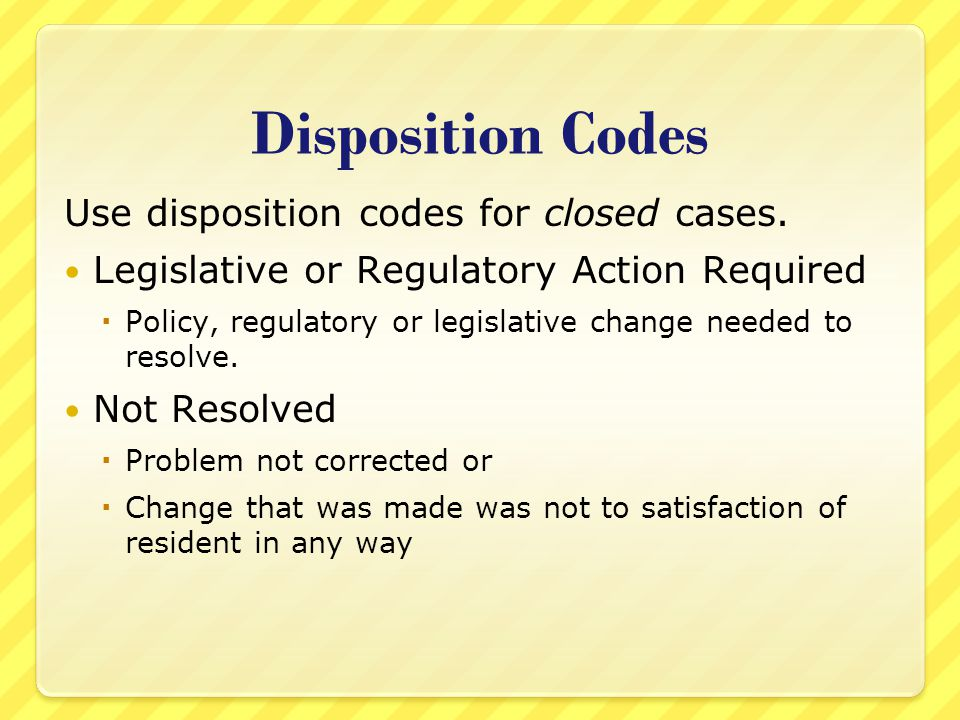 Disposition Codes Use disposition codes for closed cases. Legislative or Regulatory Action Required  Policy, regulatory or legislative change needed