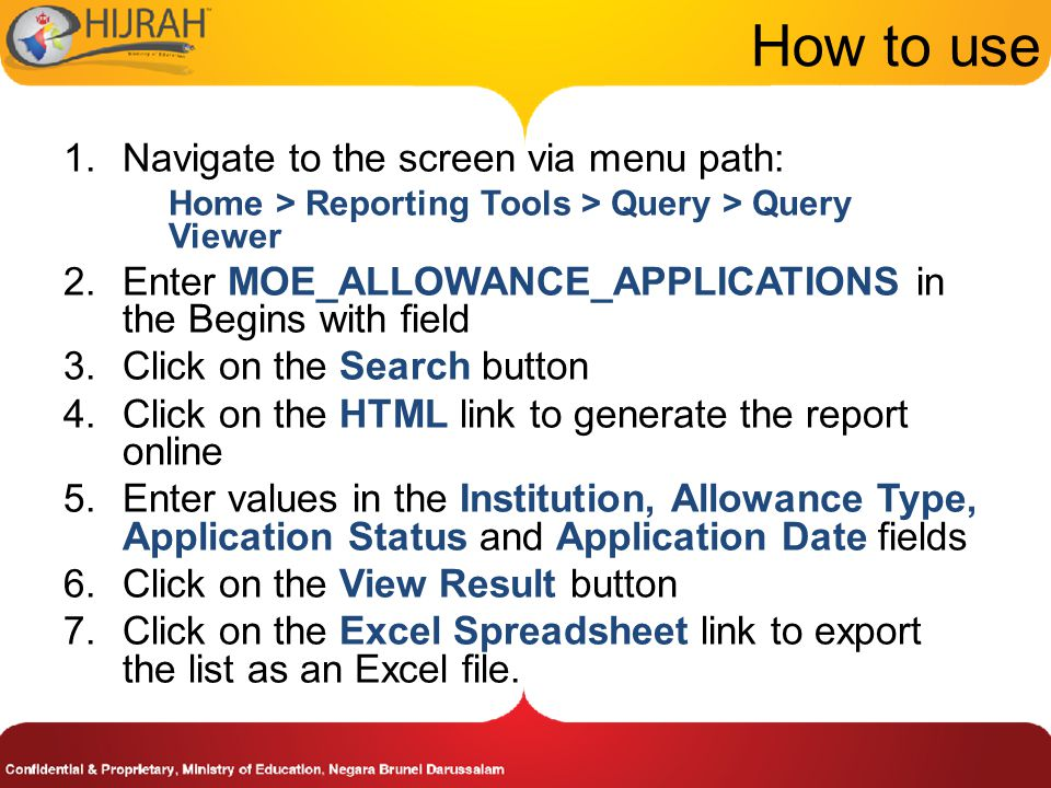 How to use 1.Navigate to the screen via menu path: Home > Reporting Tools > Query > Query Viewer 2.Enter MOE_ALLOWANCE_APPLICATIONS in the Begins with field 3.Click on the Search button 4.Click on the HTML link to generate the report online 5.Enter values in the Institution, Allowance Type, Application Status and Application Date fields 6.Click on the View Result button 7.Click on the Excel Spreadsheet link to export the list as an Excel file.