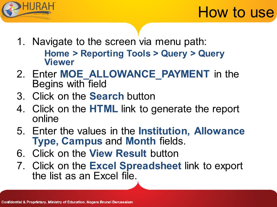 How to use 1.Navigate to the screen via menu path: Home > Reporting Tools > Query > Query Viewer 2.Enter MOE_ALLOWANCE_PAYMENT in the Begins with field 3.Click on the Search button 4.Click on the HTML link to generate the report online 5.Enter the values in the Institution, Allowance Type, Campus and Month fields.
