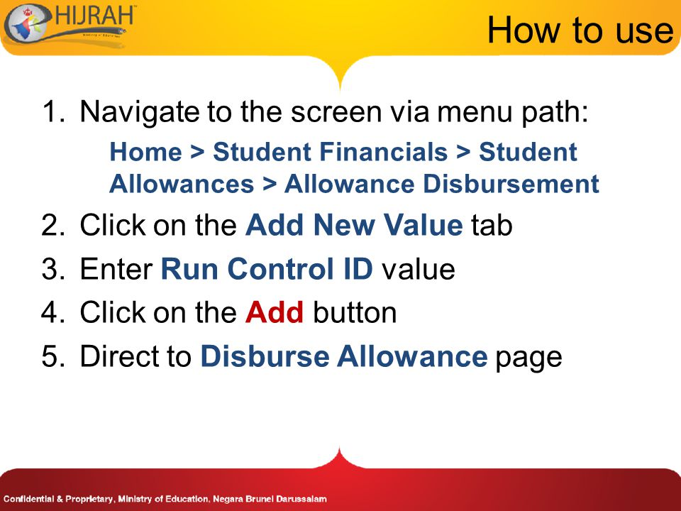 How to use 1.Navigate to the screen via menu path: Home > Student Financials > Student Allowances > Allowance Disbursement 2.Click on the Add New Value tab 3.Enter Run Control ID value 4.Click on the Add button 5.Direct to Disburse Allowance page