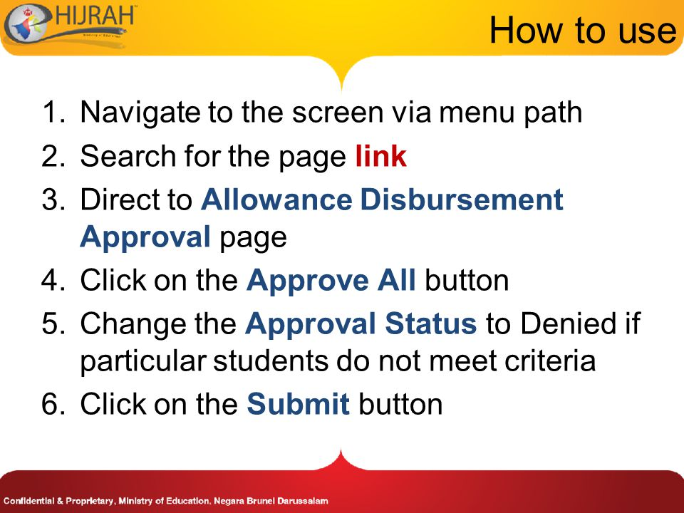 How to use 1.Navigate to the screen via menu path 2.Search for the page link 3.Direct to Allowance Disbursement Approval page 4.Click on the Approve All button 5.Change the Approval Status to Denied if particular students do not meet criteria 6.Click on the Submit button